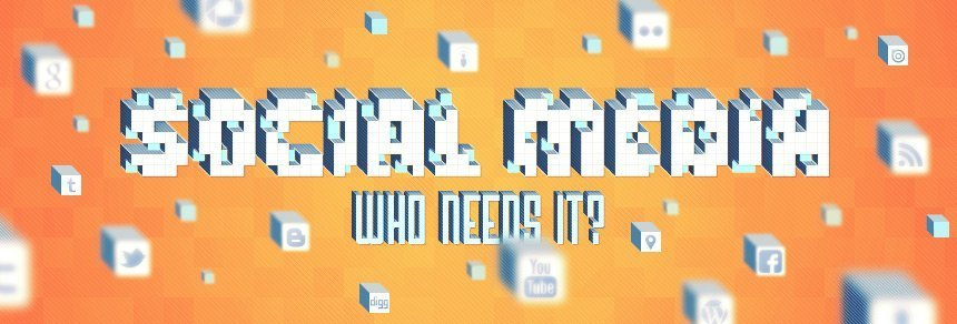 Social Media – Who Needs It?