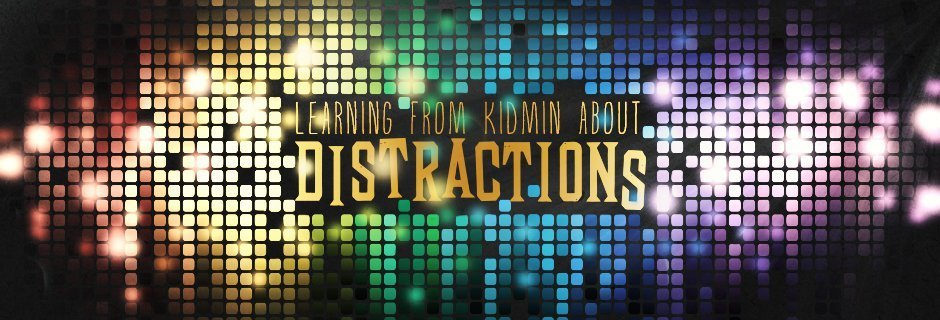 Learning From Kidmin About Distractions