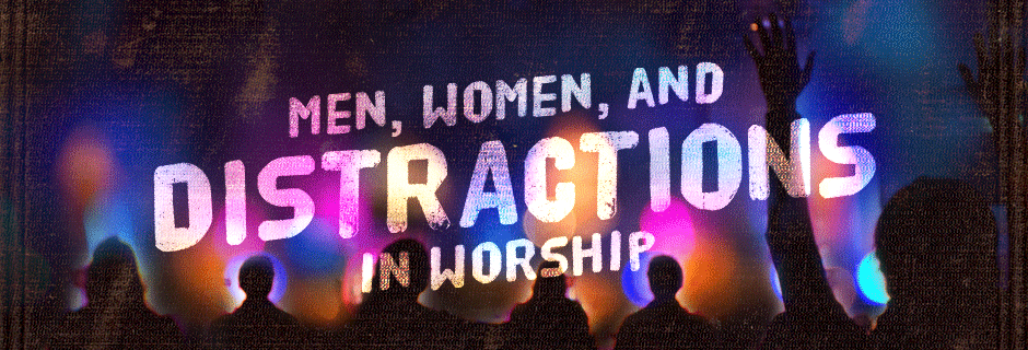Men, Women, and Distractions in Worship