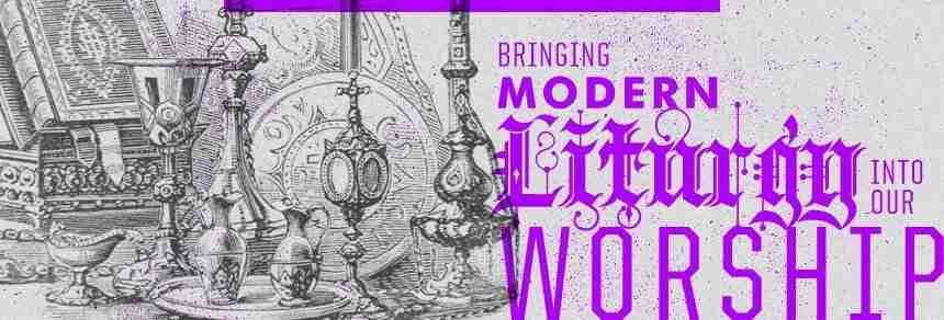 Bringing Modern Liturgy into Our Worship