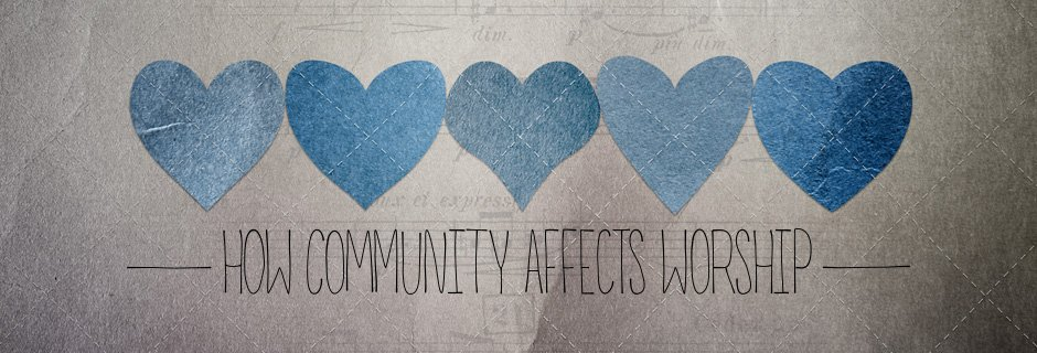How Community Affects Worship