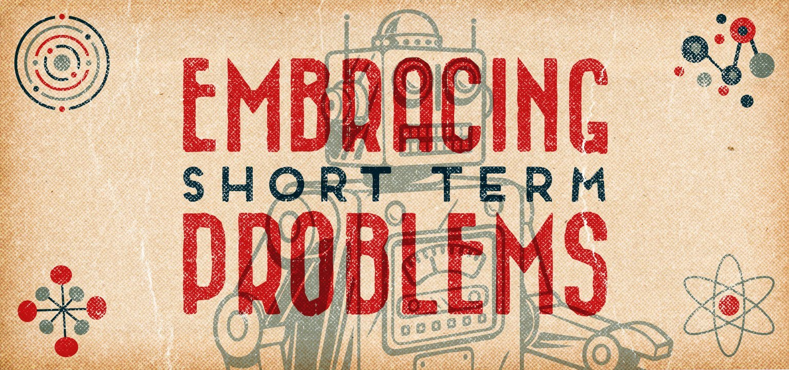Embracing Short Term Problems