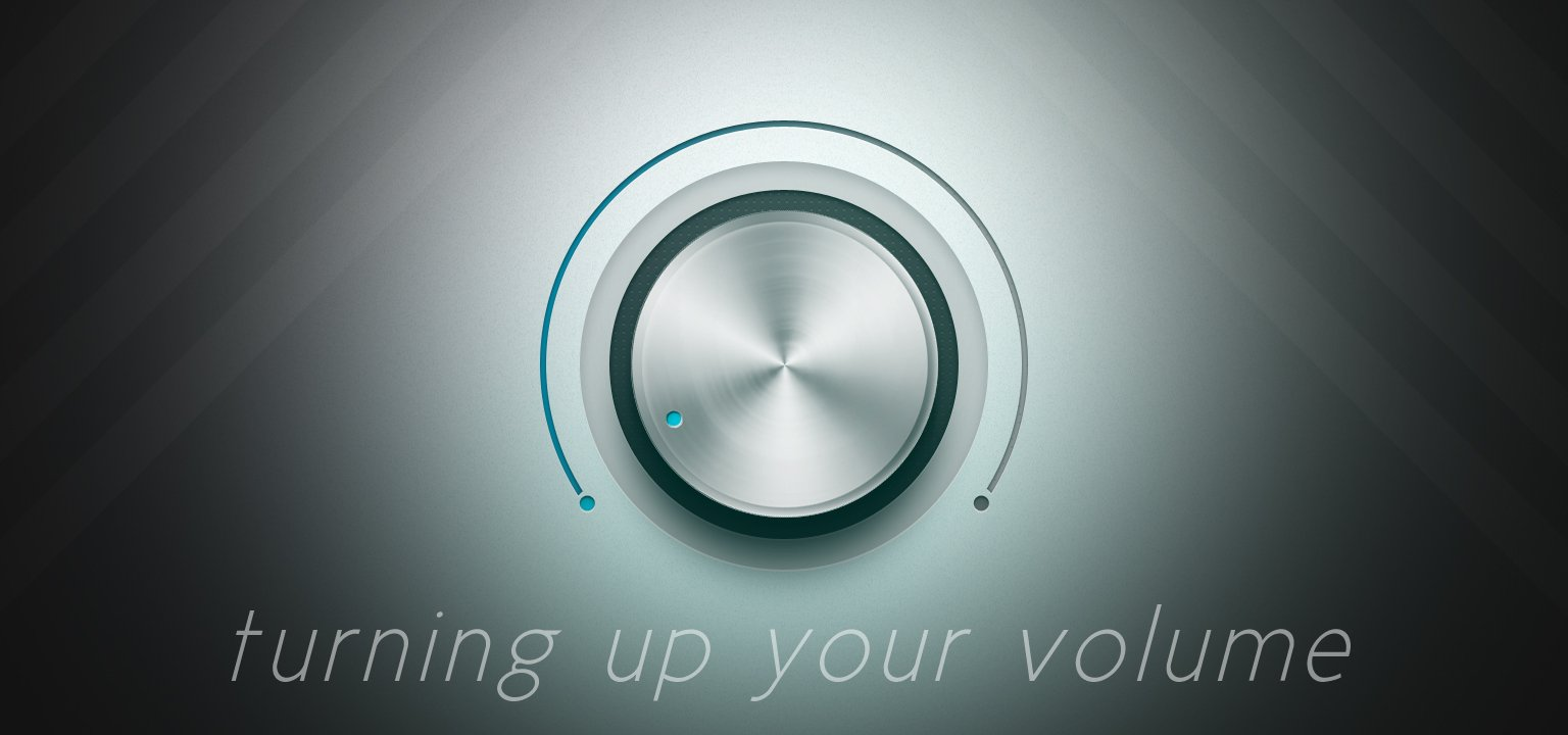Turning Up Your Volume