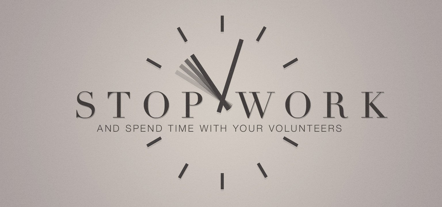 Stop Work and Spend Time with Your Volunteers