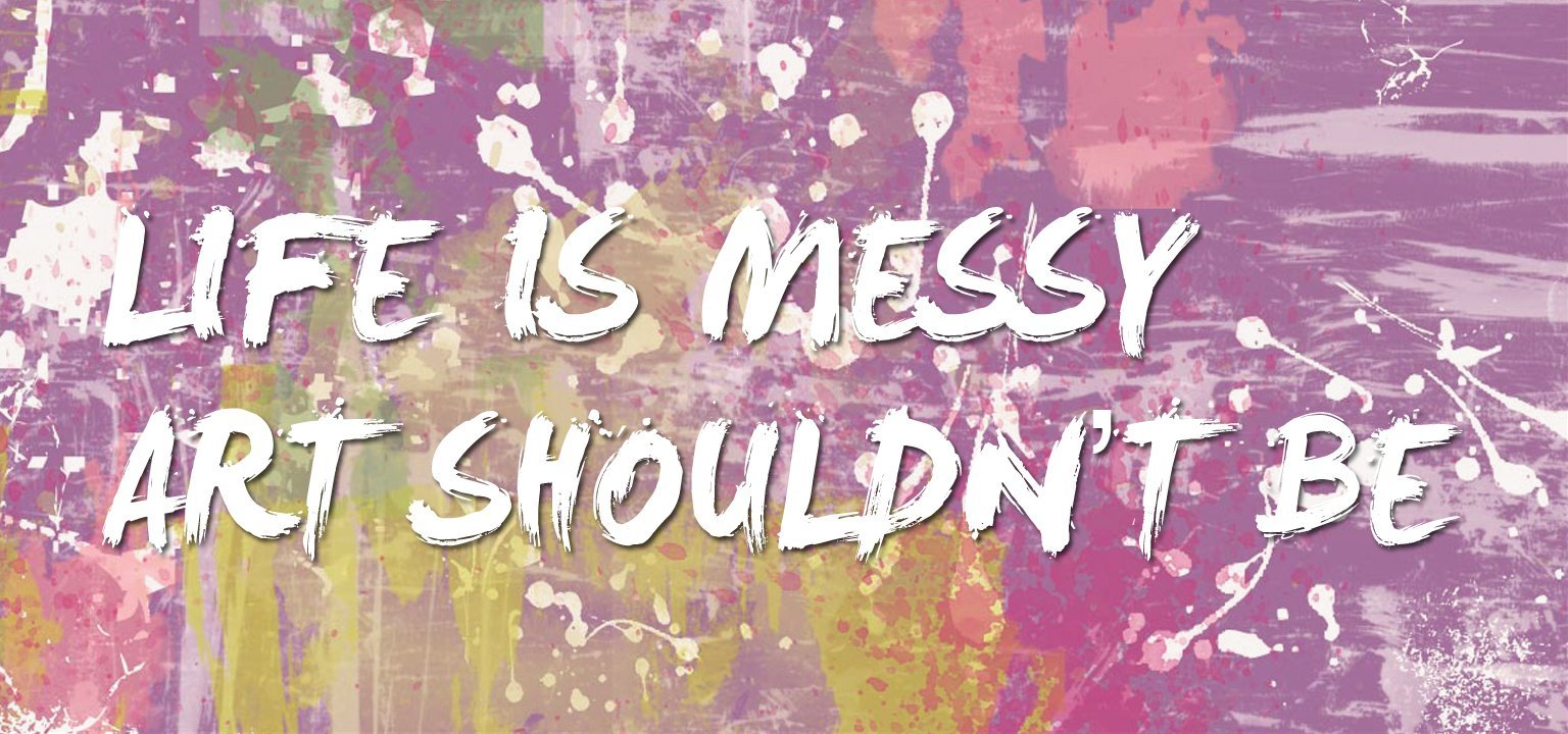Life is Messy, Art Shouldn't Be