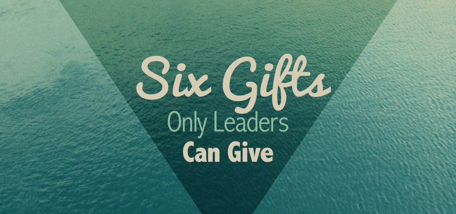 Six Gifts Only Leaders Can Give