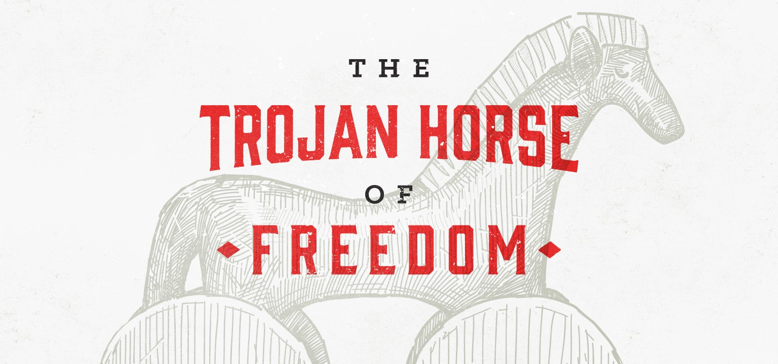 The Trojan Horse of Freedom