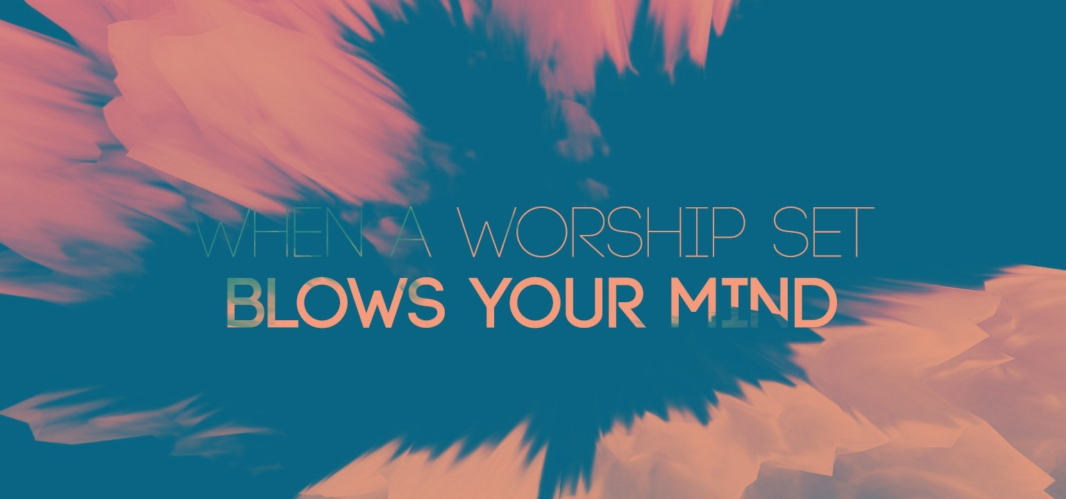 When a Worship Set Blows Your Mind