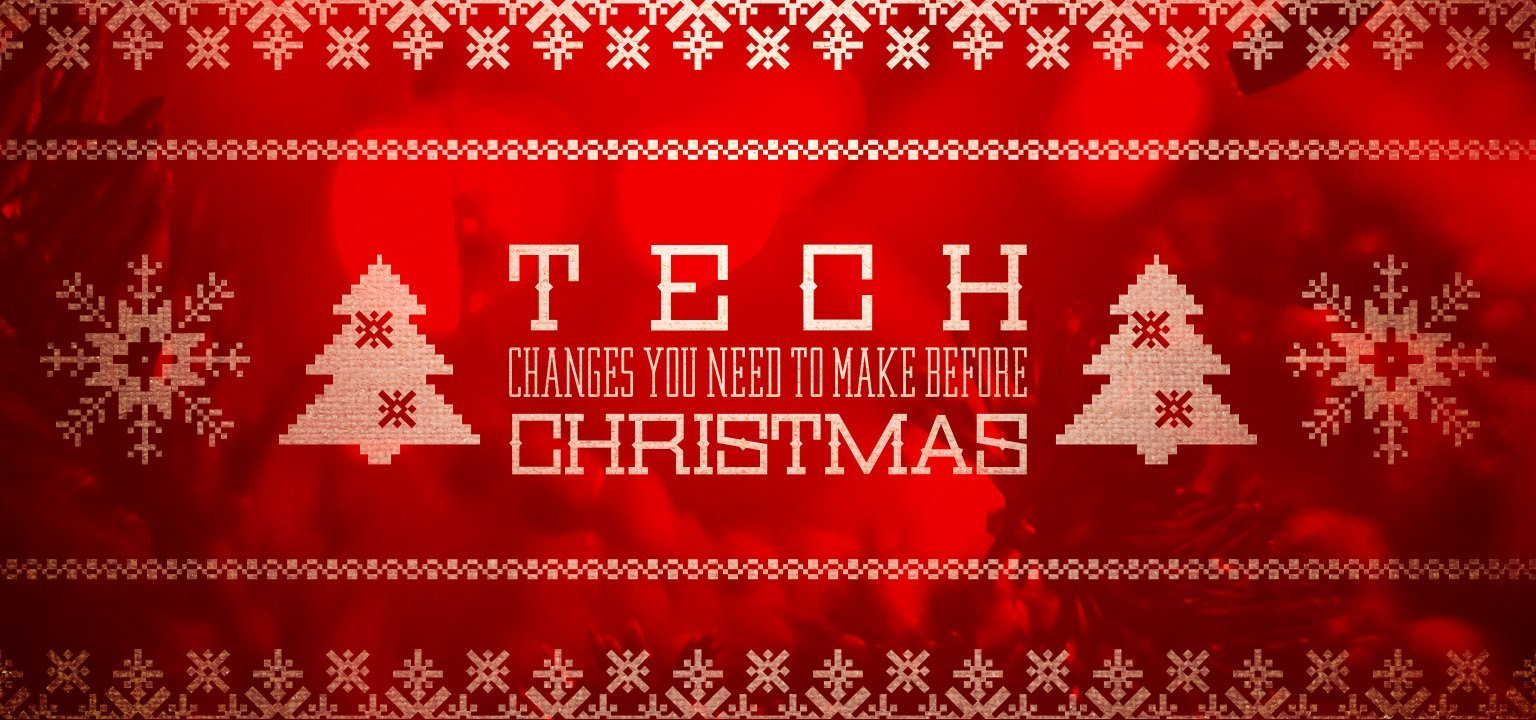5 Tech Changes You Need to Make Before Christmas – Part 1
