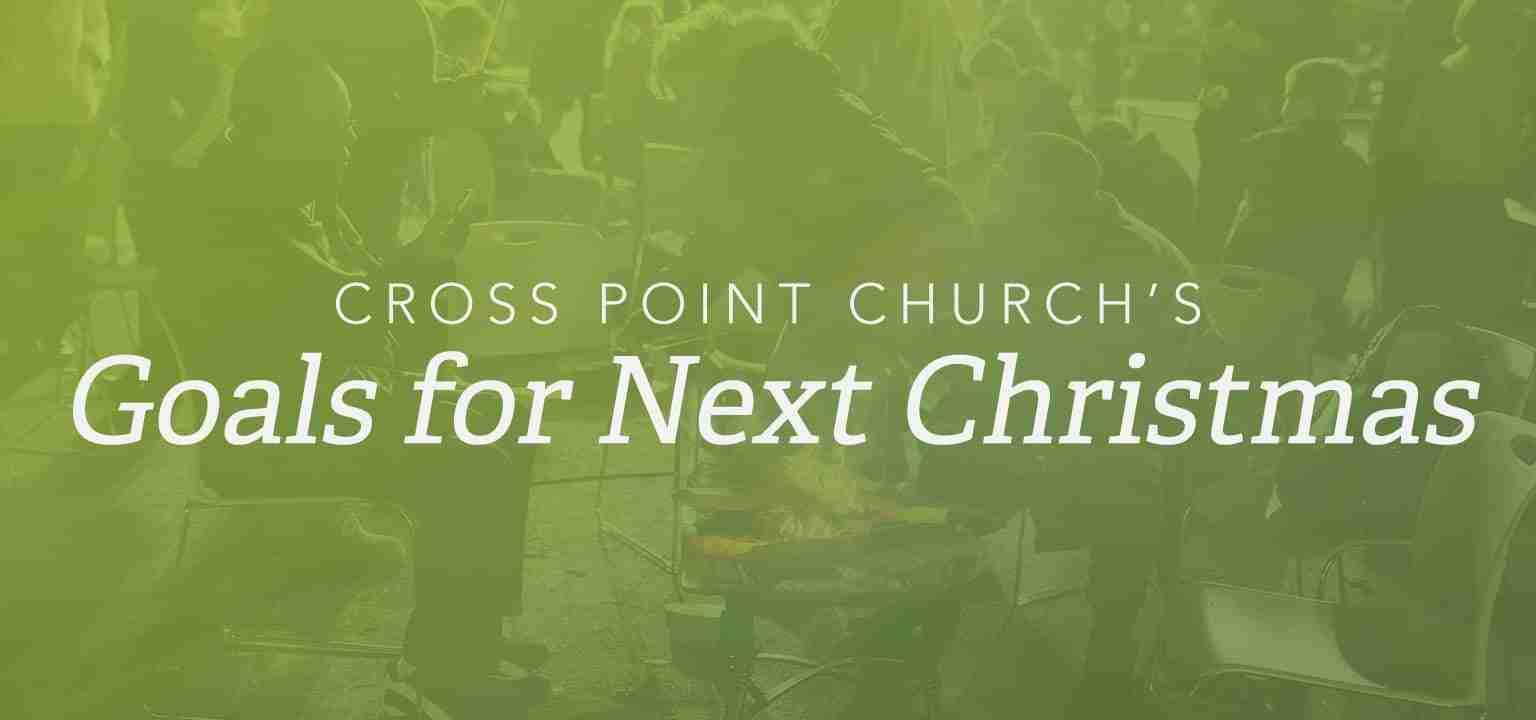 Cross Point Church's Goals for Next Christmas