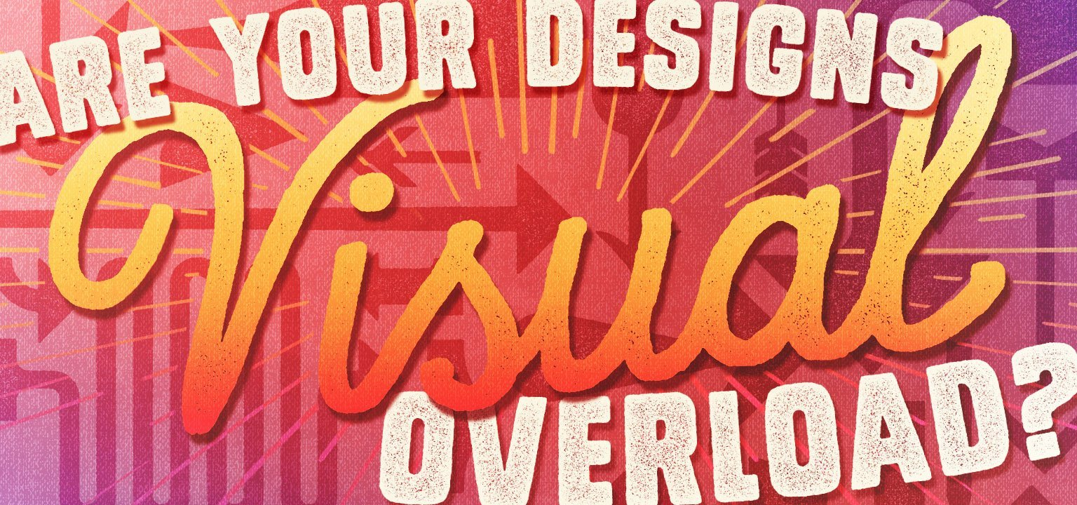 Are Your Designs Visual Overload?