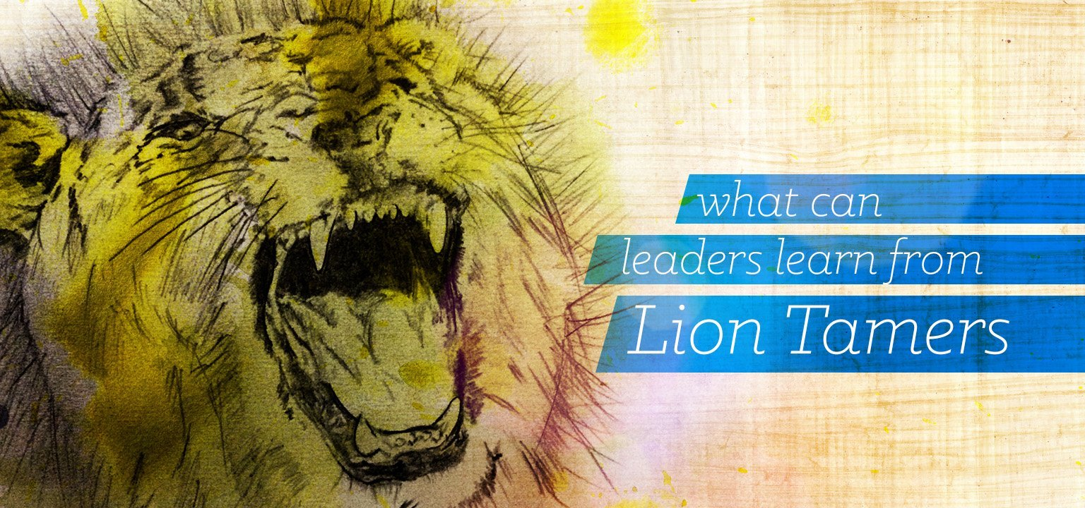 What Can Leaders Learn from Lion Tamers