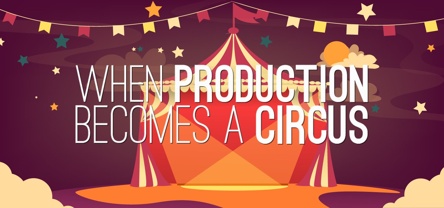 When Production Becomes a Circus