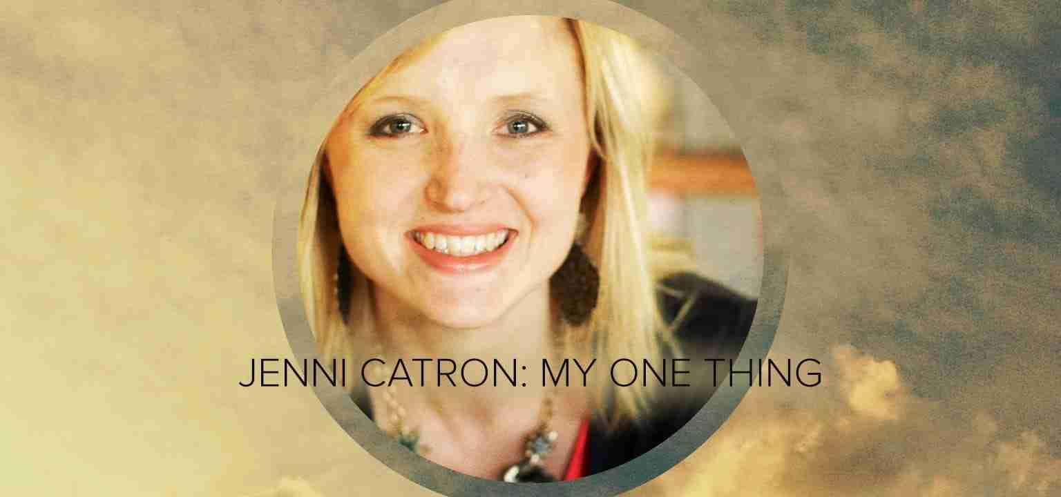 Jenni Catron: My One Thing