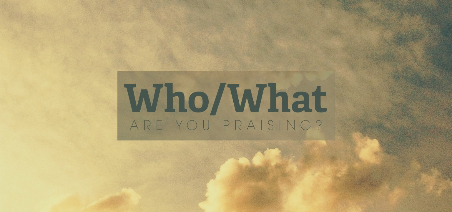 Who/What Are You Praising?