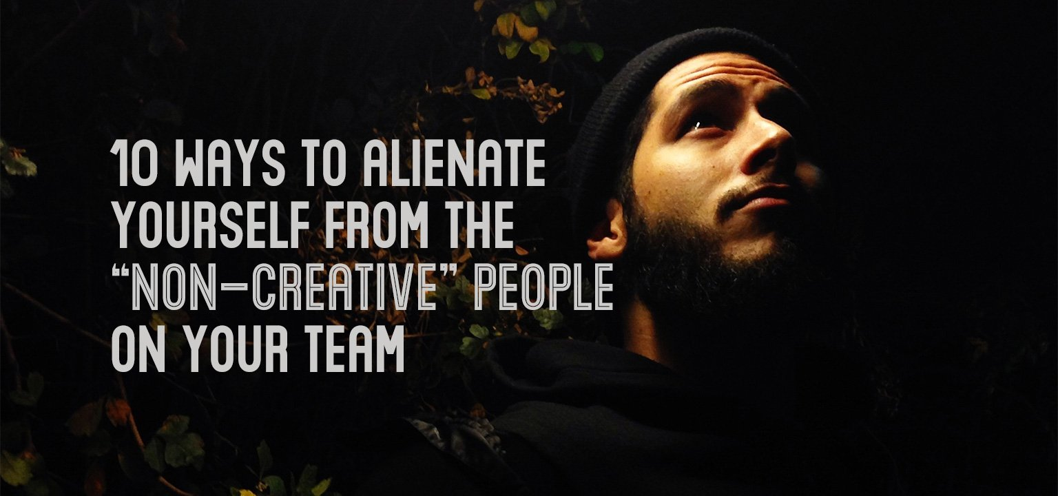 "10 Ways to Alienate Yourself from the ""Non-Creative"" People on Your Team"