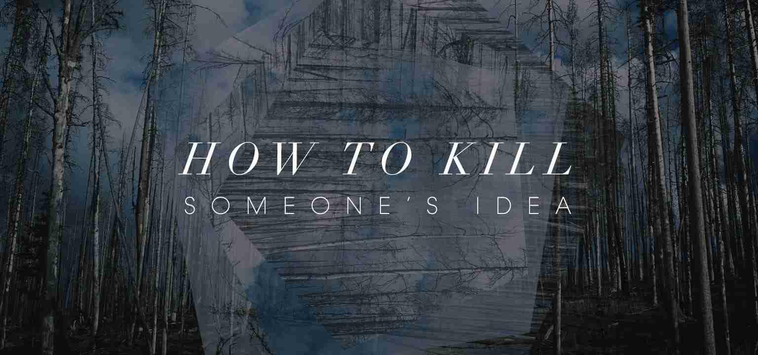 How to Kill Someone's Idea