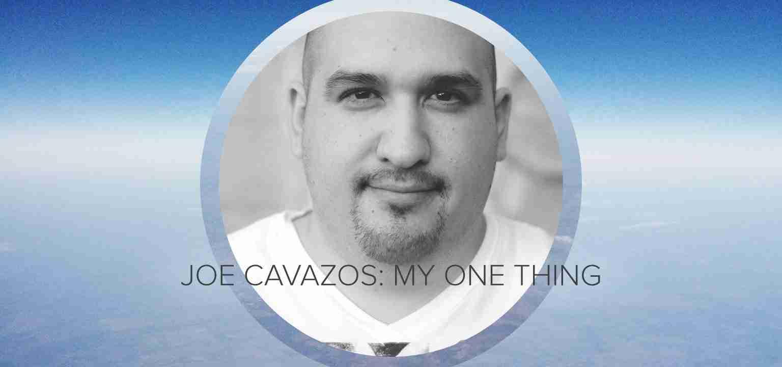 Joe Cavazos: My One Thing