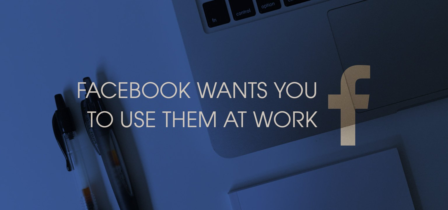 Facebook Wants You to Use Them at Work