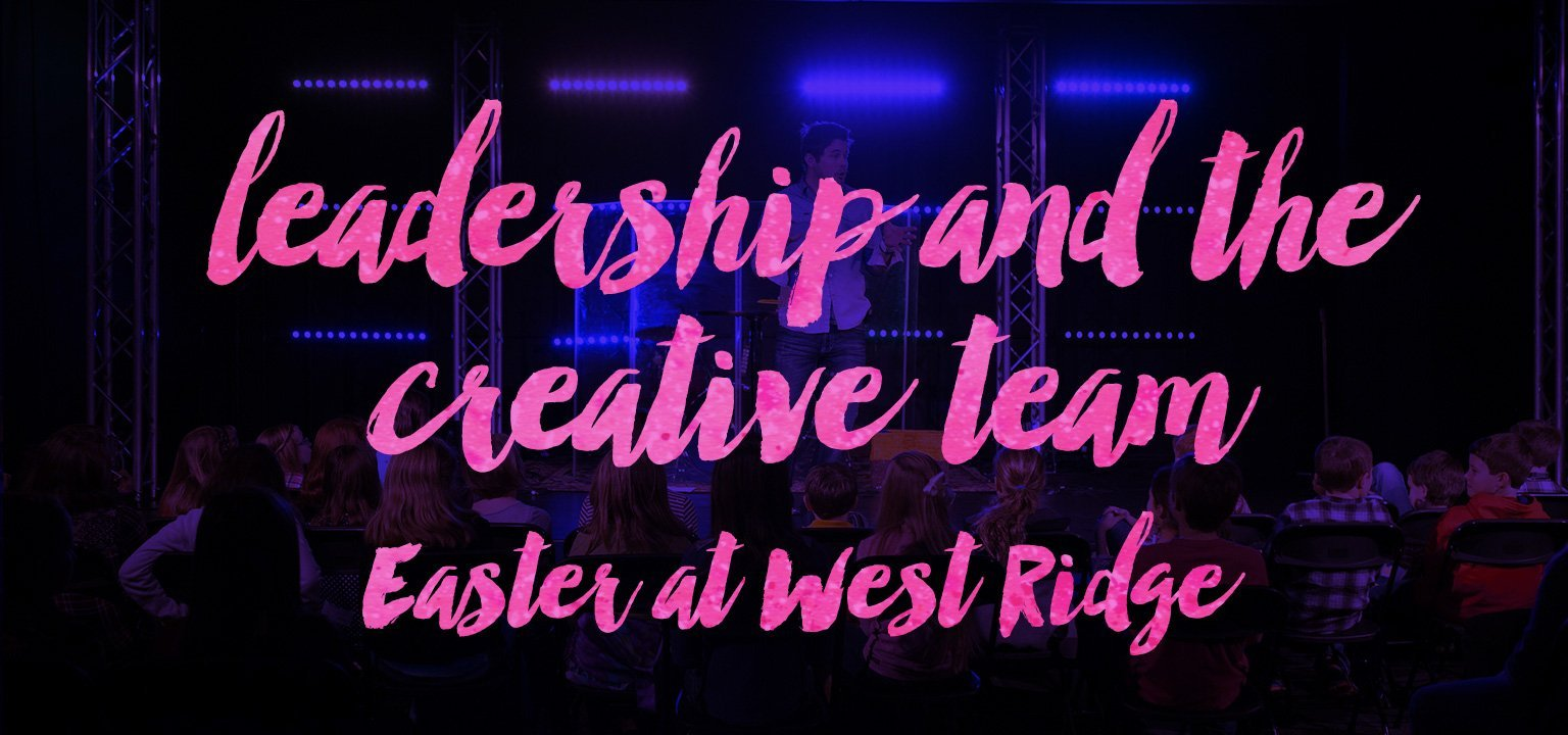 Leadership and the Creative Team — Easter at West Ridge