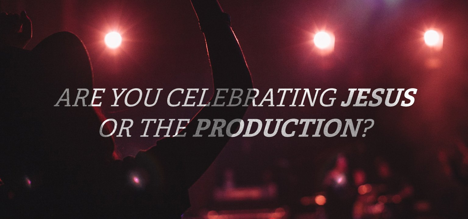 Are You Celebrating Jesus or the Production?