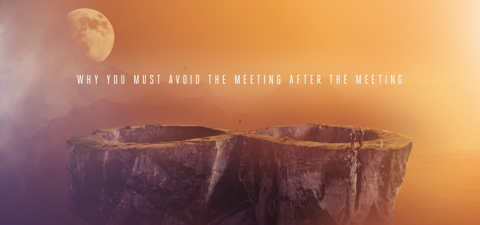 Why You Must Avoid the Meeting After the Meeting