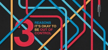3 Reasons It's Okay to Be Out of Control