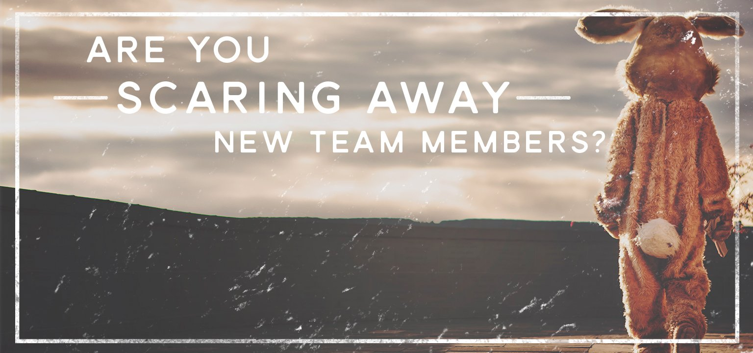 Are You Scaring Away New Team Members?