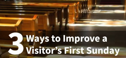 3 Ways to Improve a Visitor's First Sunday