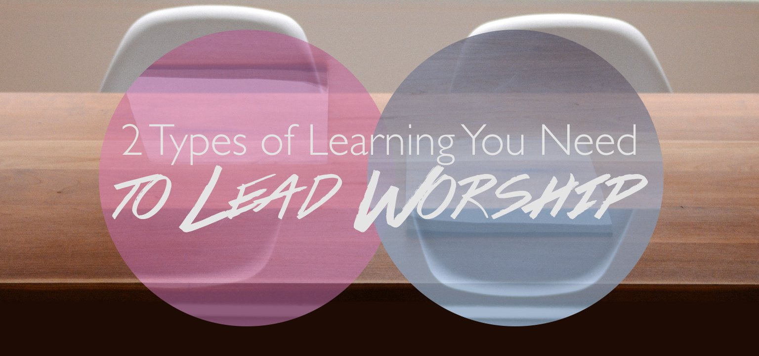 2 Types of Learning You Need to Lead Worship