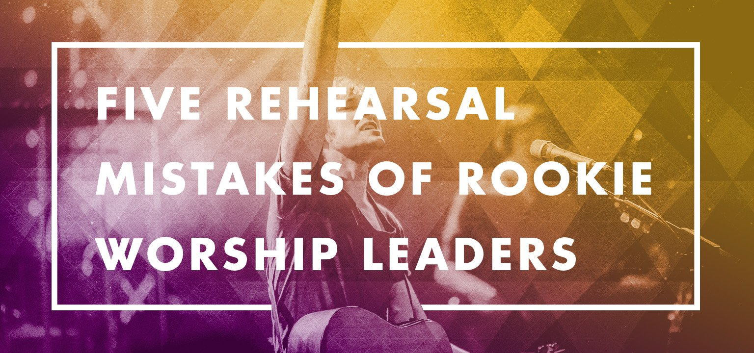 5 Rehearsal Mistakes of Rookie Worship Leaders