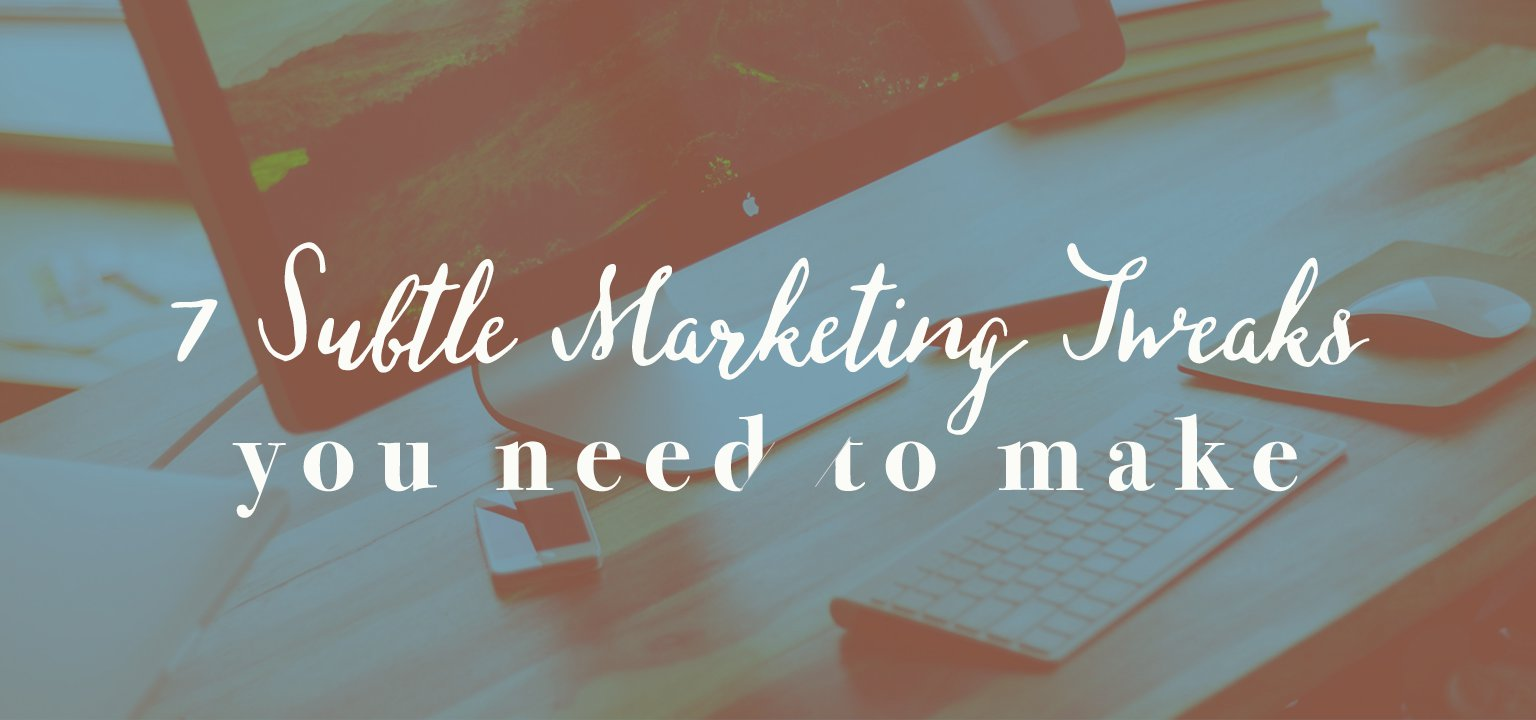 7 Subtle Marketing Tweaks You Need to Make