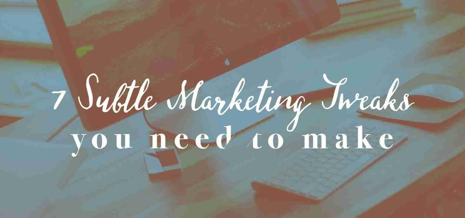 7 Subtle Marketing Tweaks You Need to Make