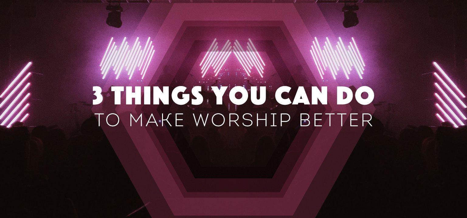 3 Things You Can Do to Make Worship Better
