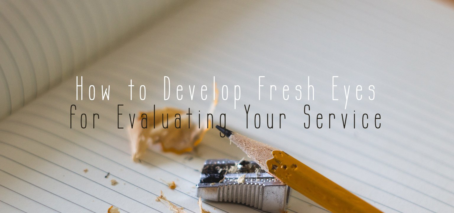 How to Develop Fresh Eyes for Evaluating Your Service