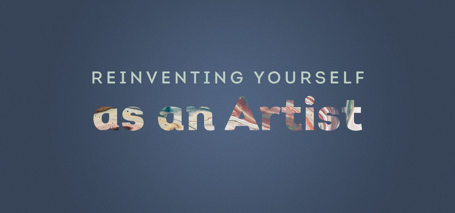 Re-inventing Yourself as an Artist