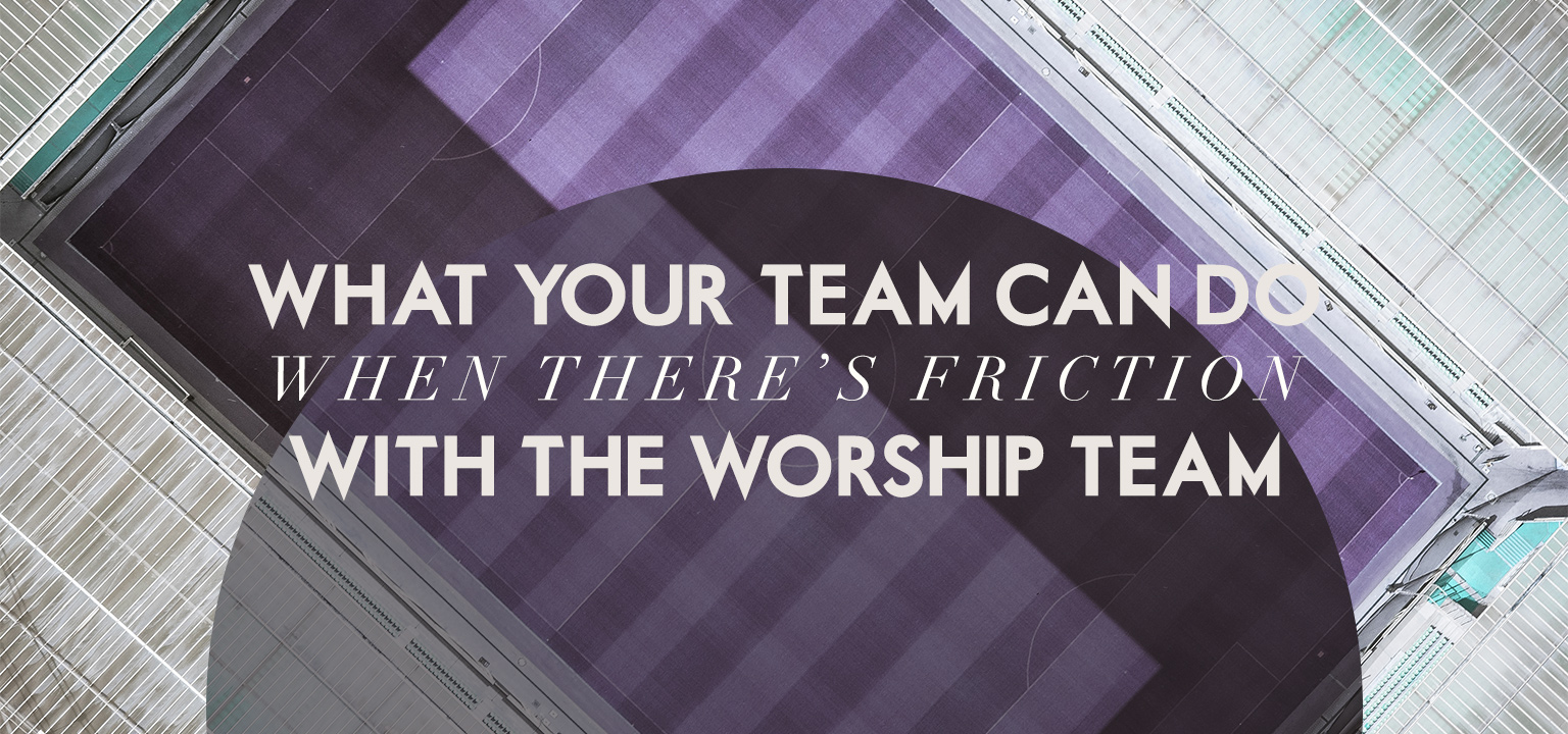 What Your Team Can Do When There's Friction with the Worship Team