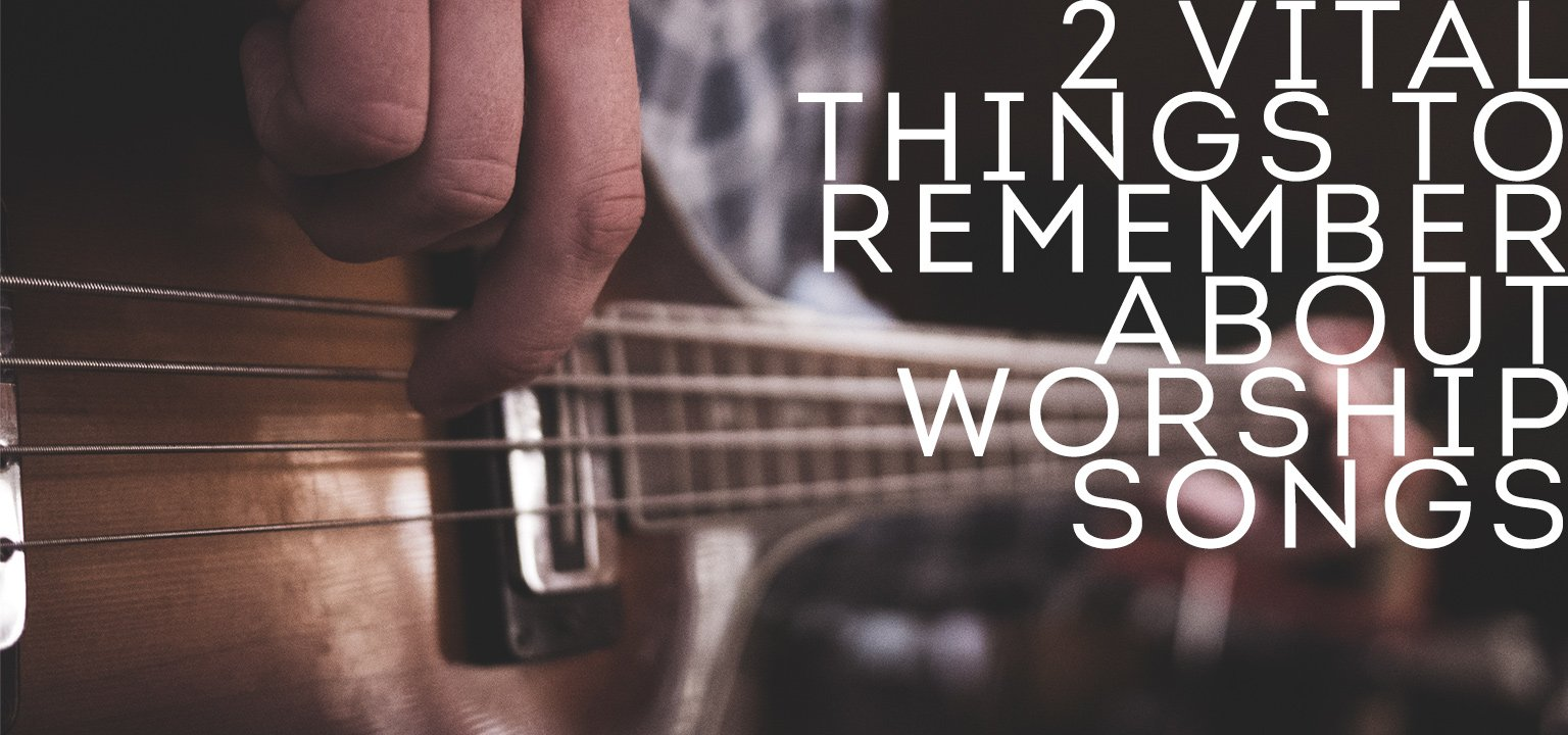 2 Vital Things to Remember About Worship Songs