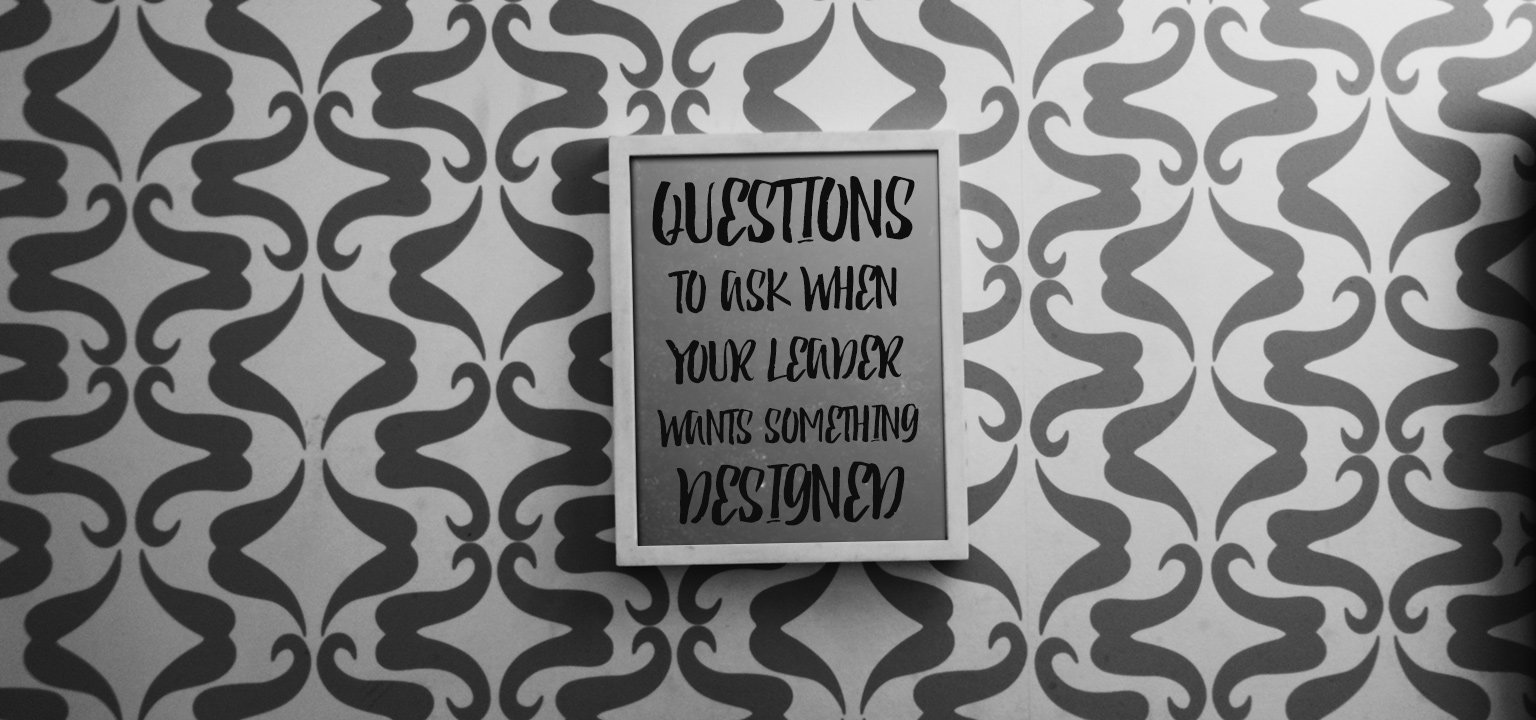 Questions to Ask When Your Leader Wants Something Designed