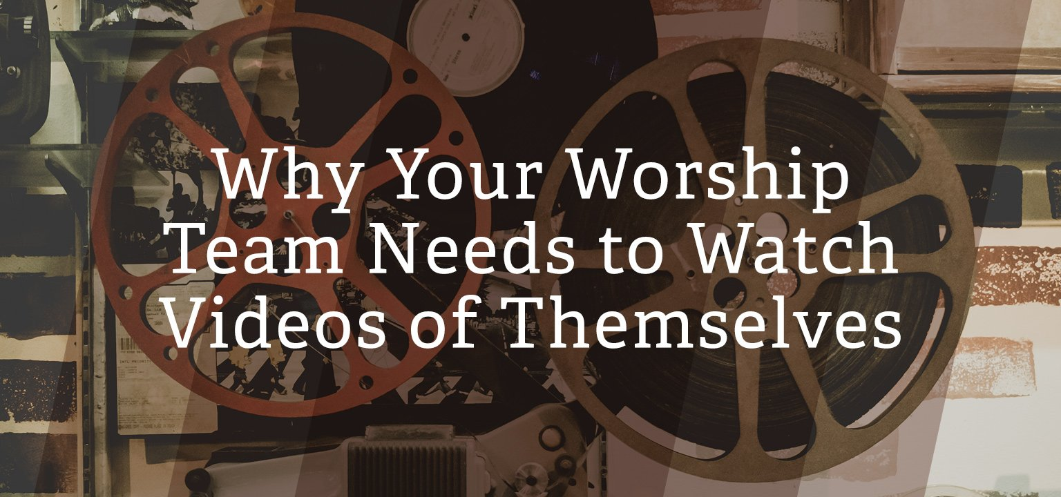 Why Your Worship Team Needs to Watch Videos of Themselves