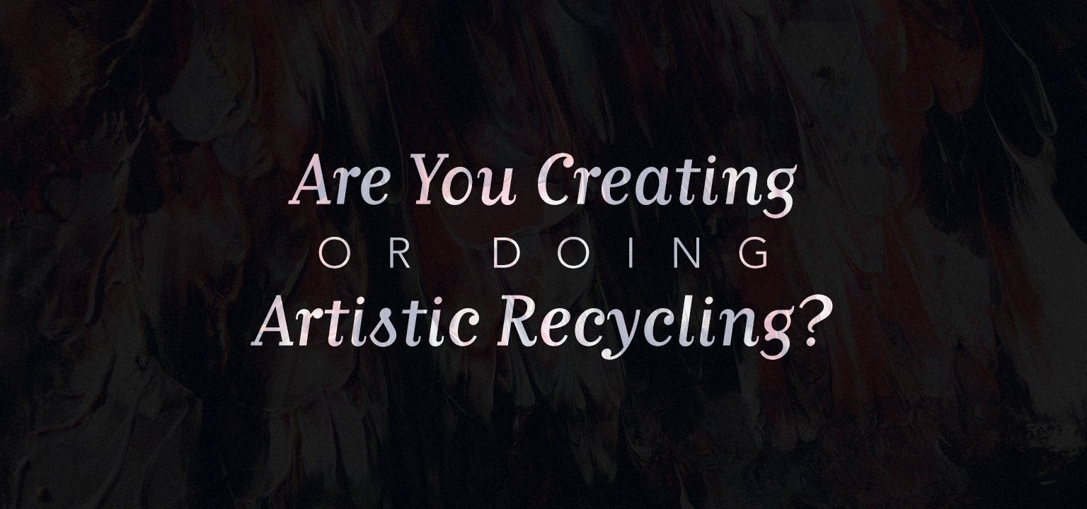 Are You Creating or Doing Artistic Recycling?