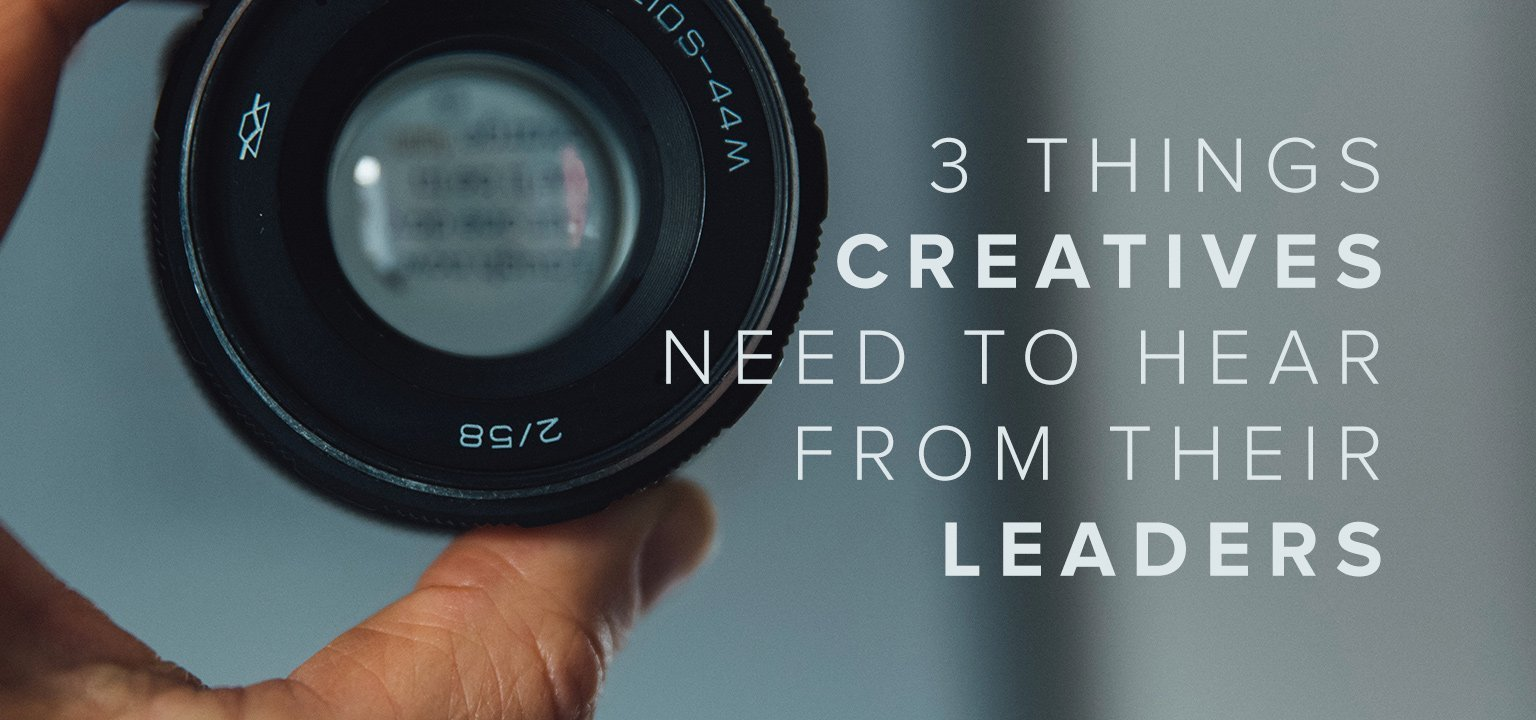 3 Things Creatives Need to Hear from Their Leaders