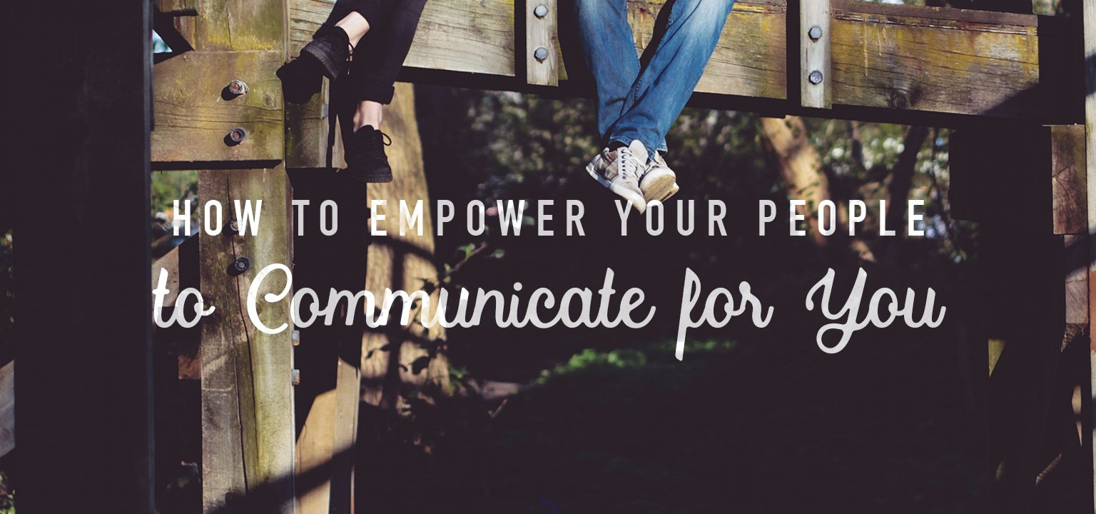 How to Empower Your People to Communicate for You