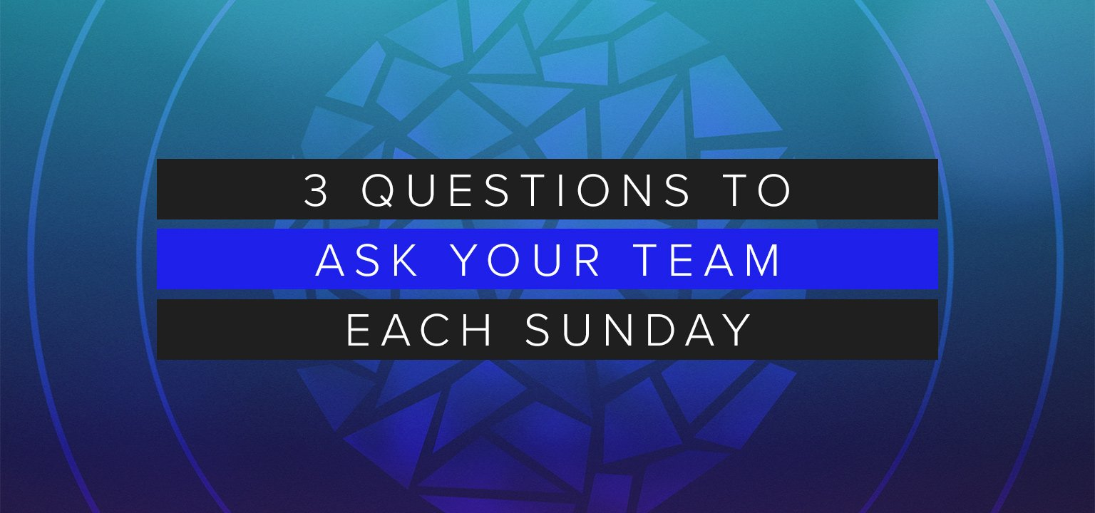 3 Questions to Ask Your Team Each Sunday