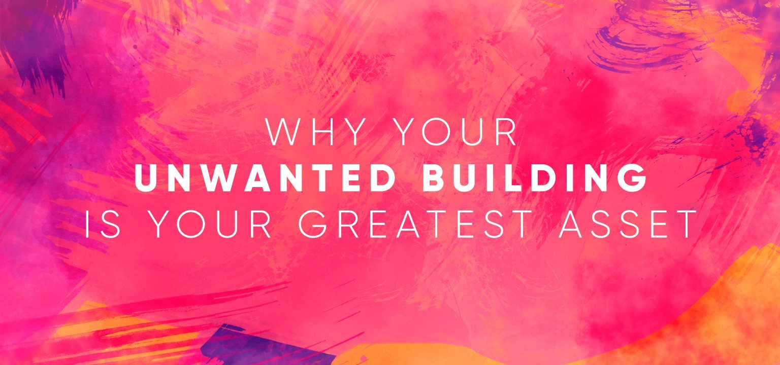 Why Your Unwanted Building is Your Greatest Asset