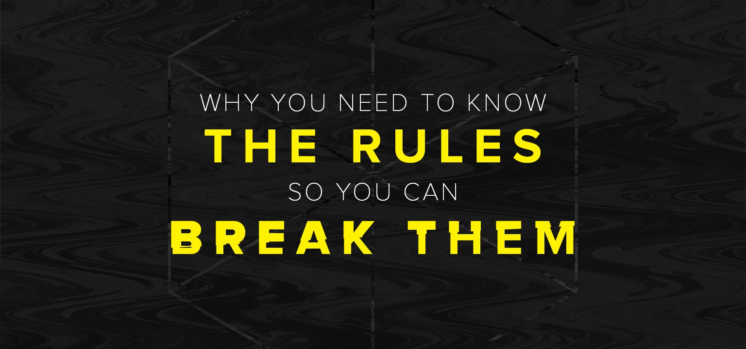 Why You Need to Know the Rules So You Can Break Them