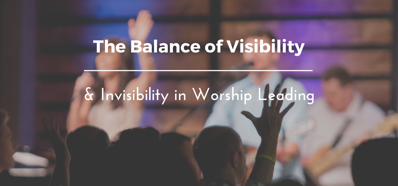 The Balance of Visibility and Invisibility in Worship Leading