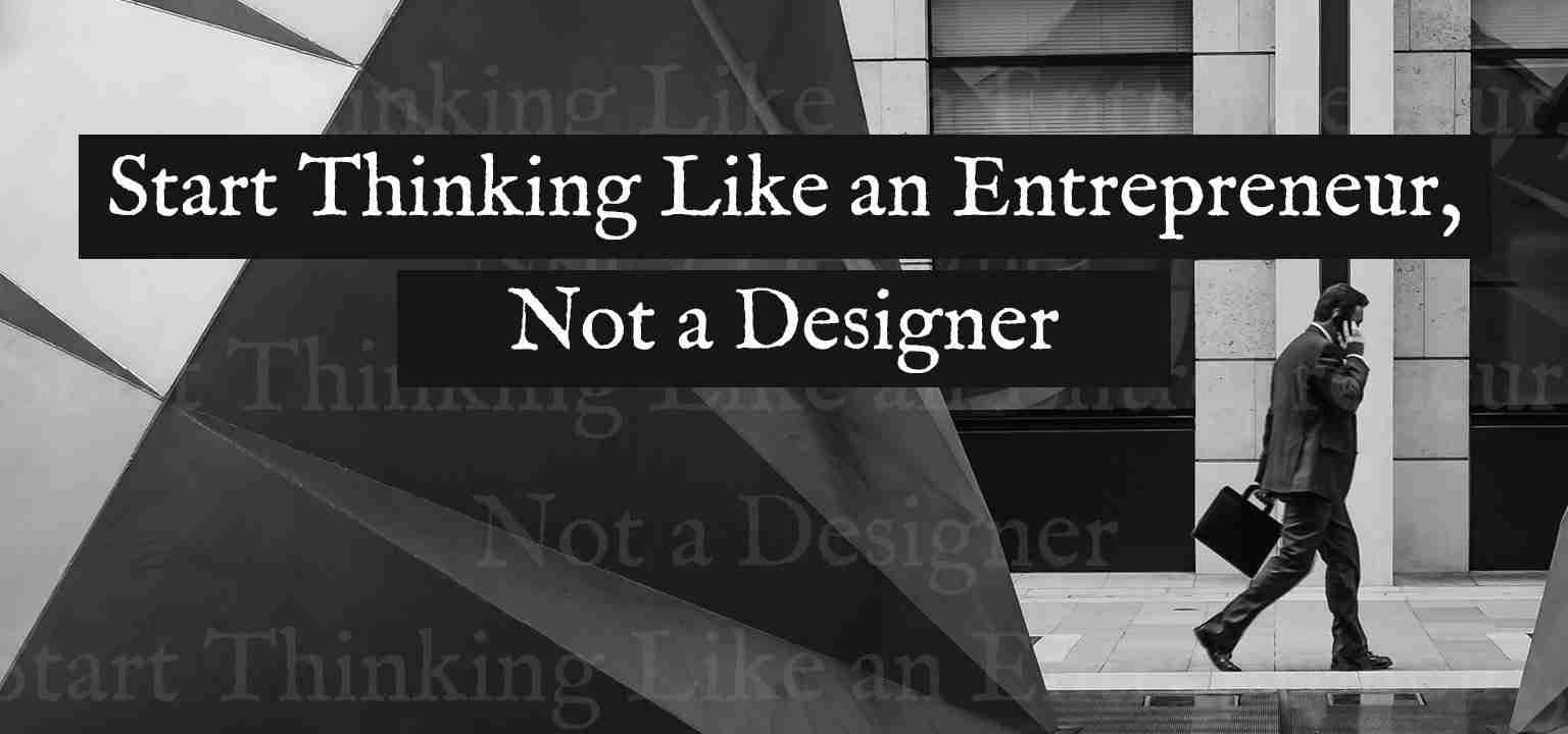 Start Thinking Like an Entrepreneur, Not a Designer
