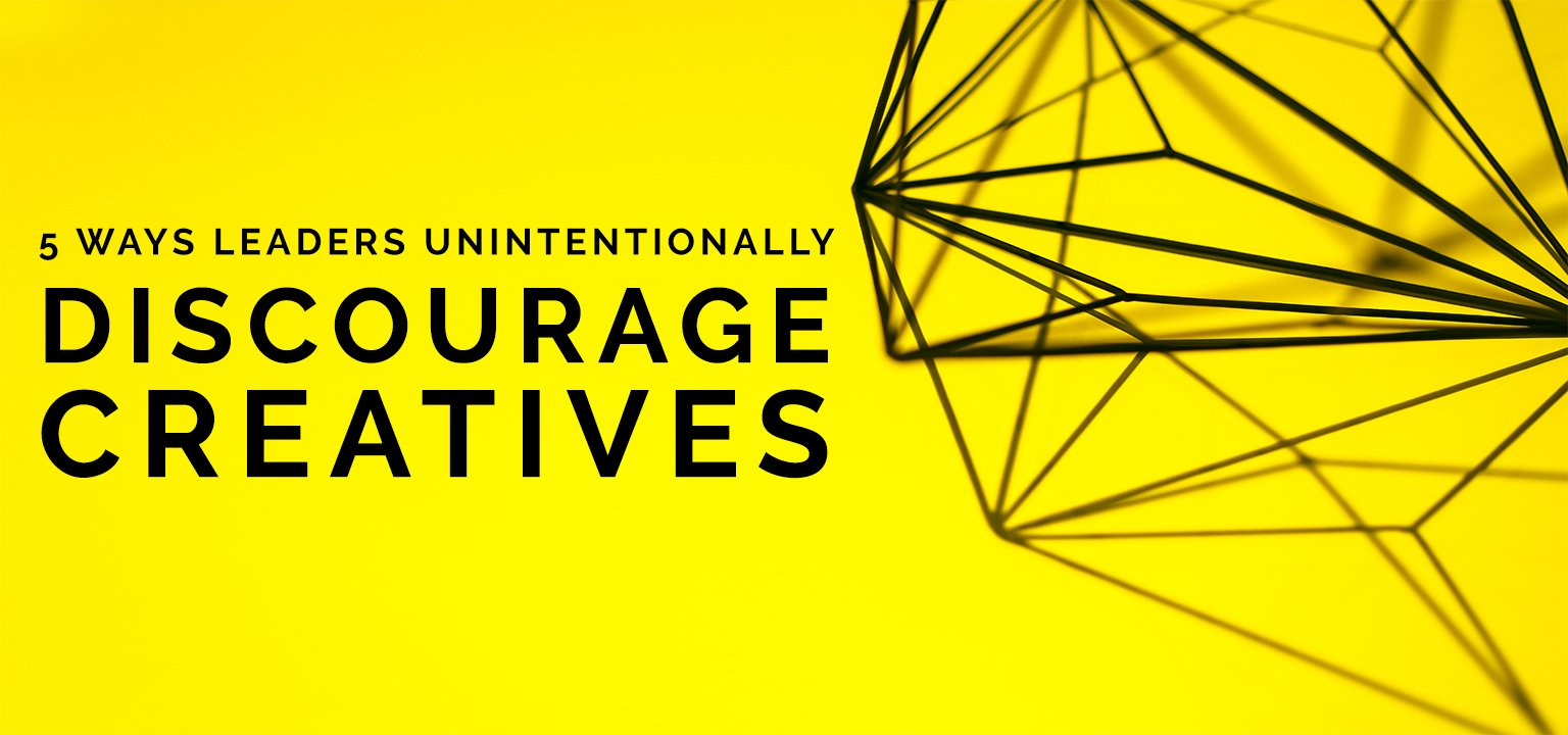 5 Ways Leaders Unintentionally Discourage Creatives