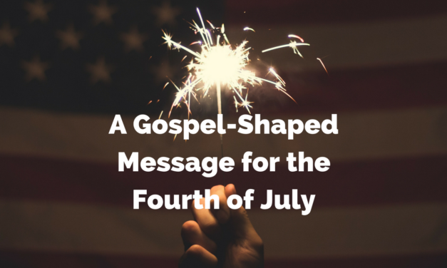 A Gospel-Shaped Message for the Fourth of July